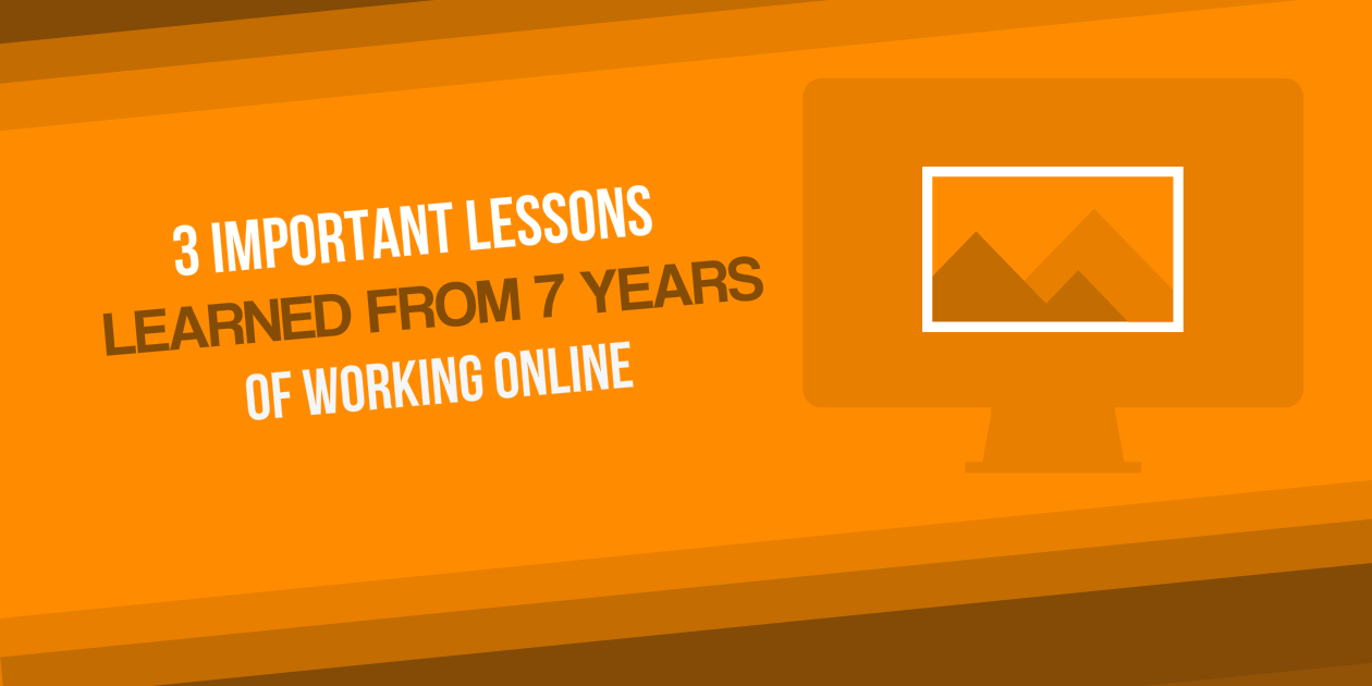 3 Important Lessons Learned from 7 Years of Working Online