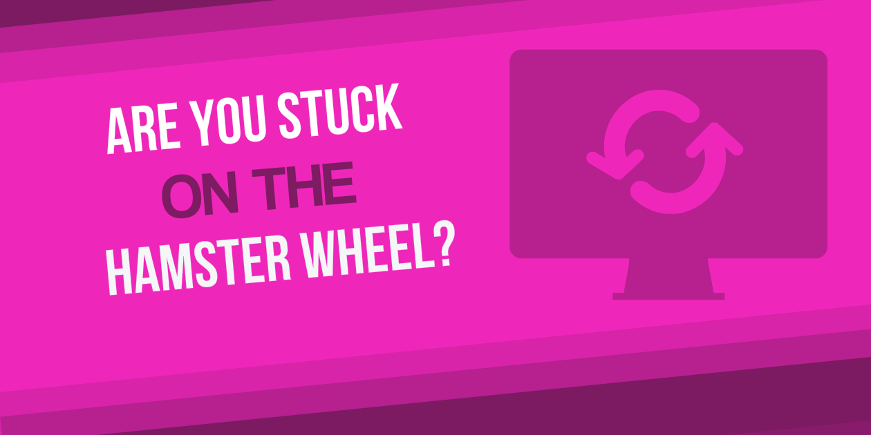 Are You Stuck on the Hamster Wheel?
